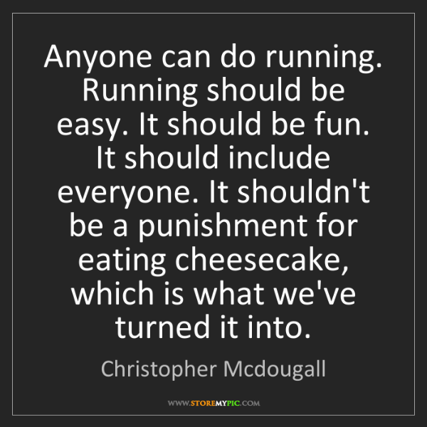 Christopher Mcdougall: Anyone can do running. Running should be easy. It should...