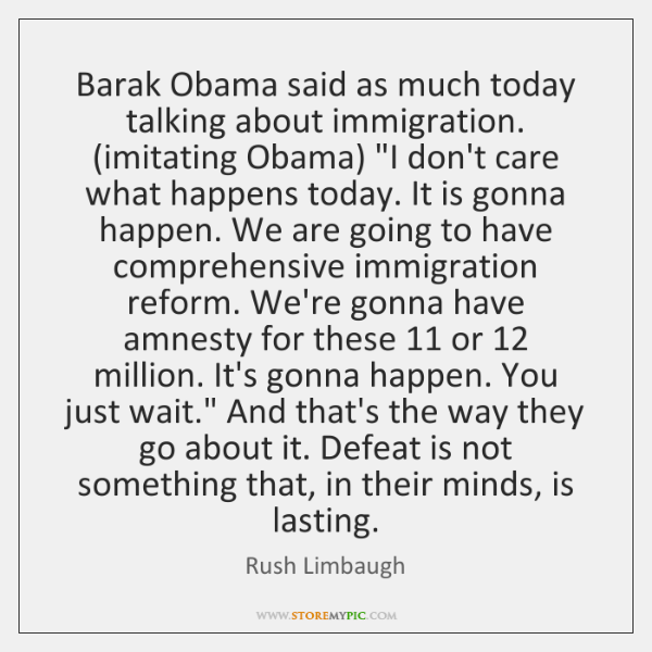 """Barak Obama said as much today talking about immigration. (imitating Obama) """"I ..."""