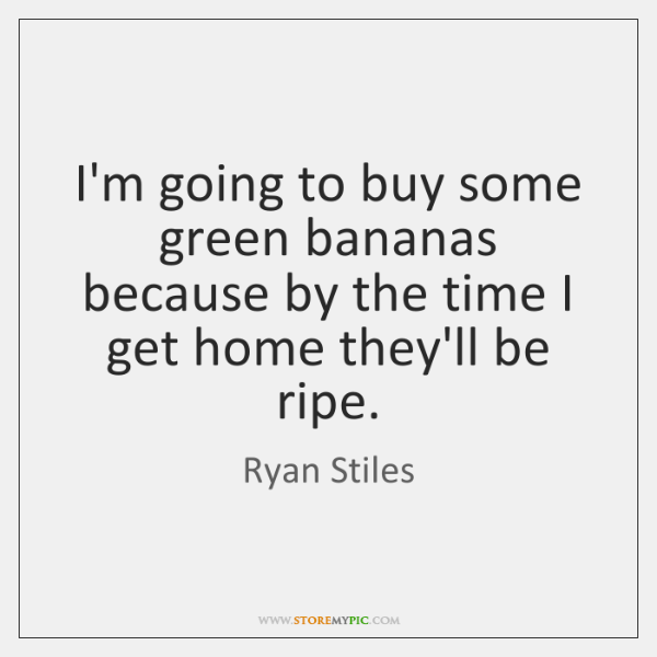 I'm going to buy some green bananas because by the time I ...