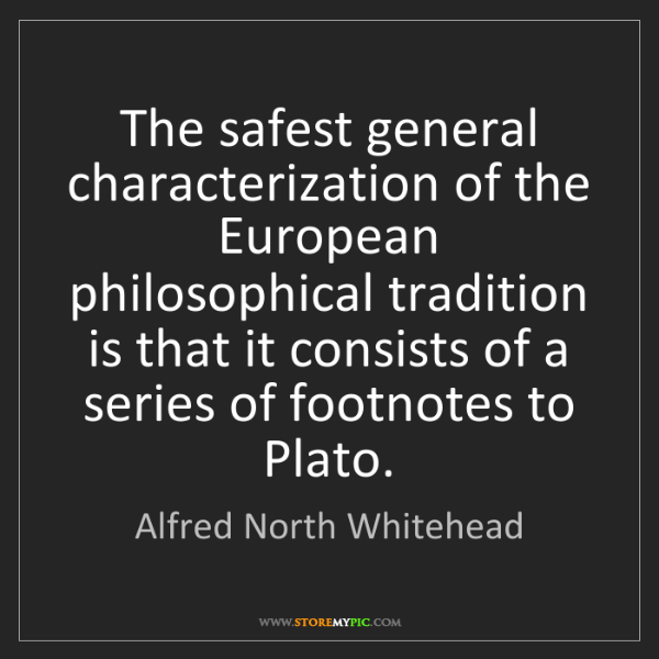 Alfred North Whitehead: The safest general characterization of the European philosophical...
