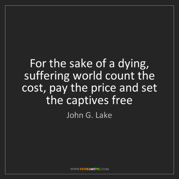 John G. Lake: For the sake of a dying, suffering world count the cost,...