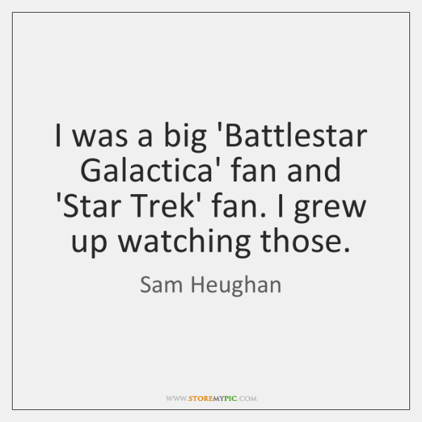 I was a big 'Battlestar Galactica' fan and 'Star Trek' fan. I ...
