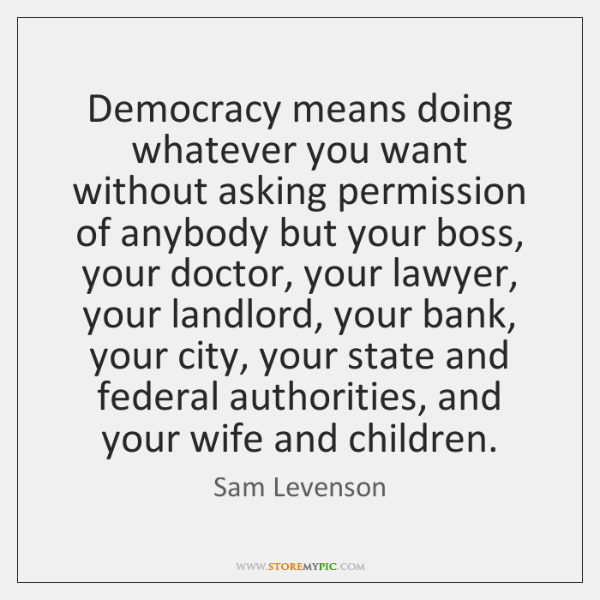 Democracy means doing whatever you want without asking permission of anybody but ...