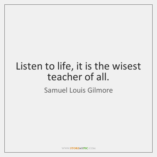Listen to life, it is the wisest teacher of all.