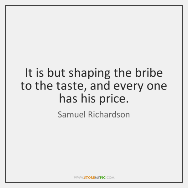 It is but shaping the bribe to the taste, and every one ...