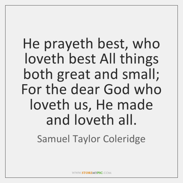He prayeth best, who loveth best All things both great and small; ...