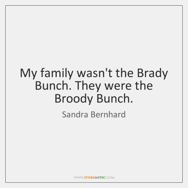My family wasn't the Brady Bunch. They were the Broody Bunch.