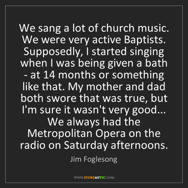 Jim Foglesong: We sang a lot of church music. We were very active Baptists....