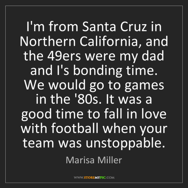 Marisa Miller: I'm from Santa Cruz in Northern California, and the 49ers...