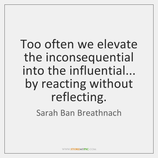 Too often we elevate the inconsequential into the influential... by reacting without ...