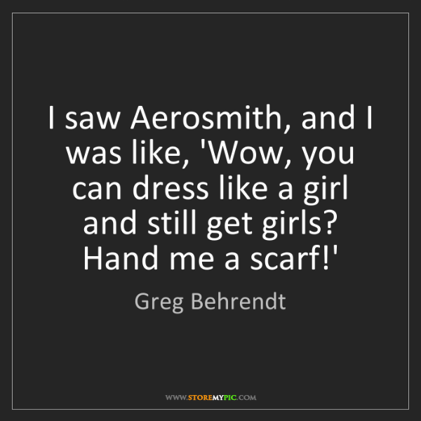 Greg Behrendt: I saw Aerosmith, and I was like, 'Wow, you can dress...