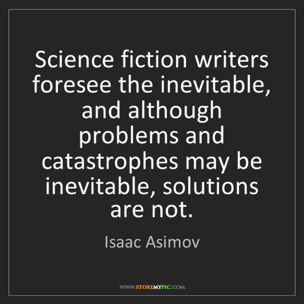 Isaac Asimov: Science fiction writers foresee the inevitable, and although...