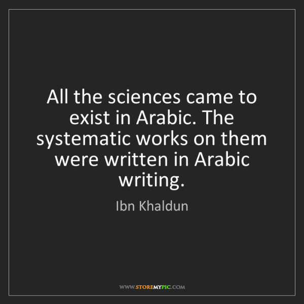 Ibn Khaldun: All the sciences came to exist in Arabic. The systematic...