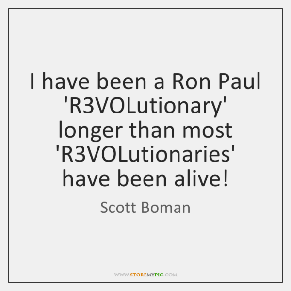 I have been a Ron Paul 'R3VOLutionary' longer than most 'R3...