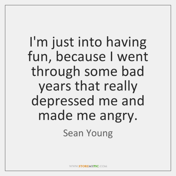 I'm just into having fun, because I went through some bad years ...