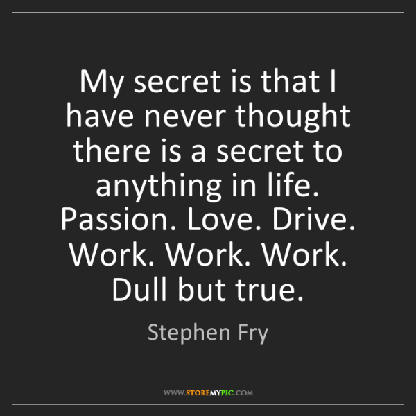 Stephen Fry: My secret is that I have never thought there is a secret...