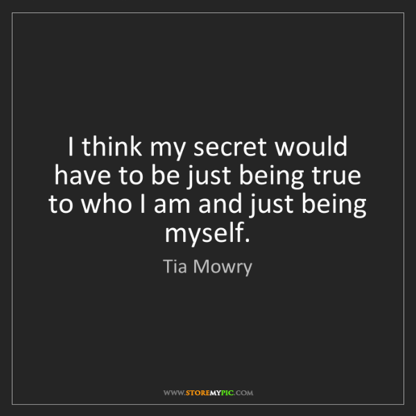 Tia Mowry: I think my secret would have to be just being true to...