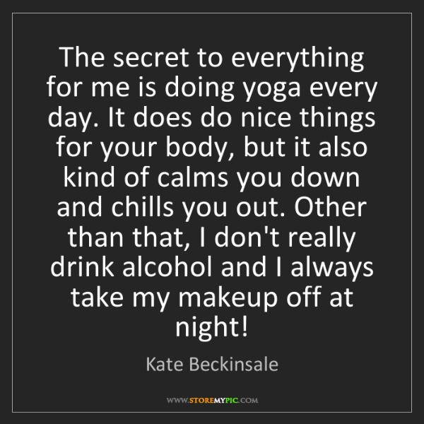 Kate Beckinsale: The secret to everything for me is doing yoga every day....