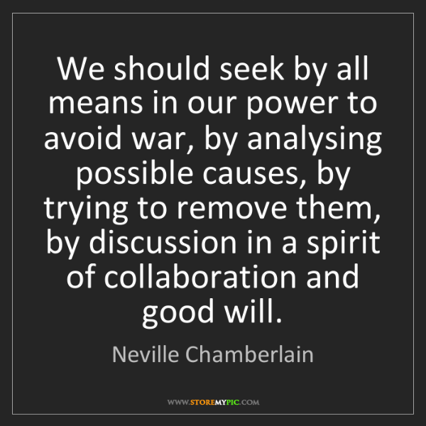 Neville Chamberlain: We should seek by all means in our power to avoid war,...