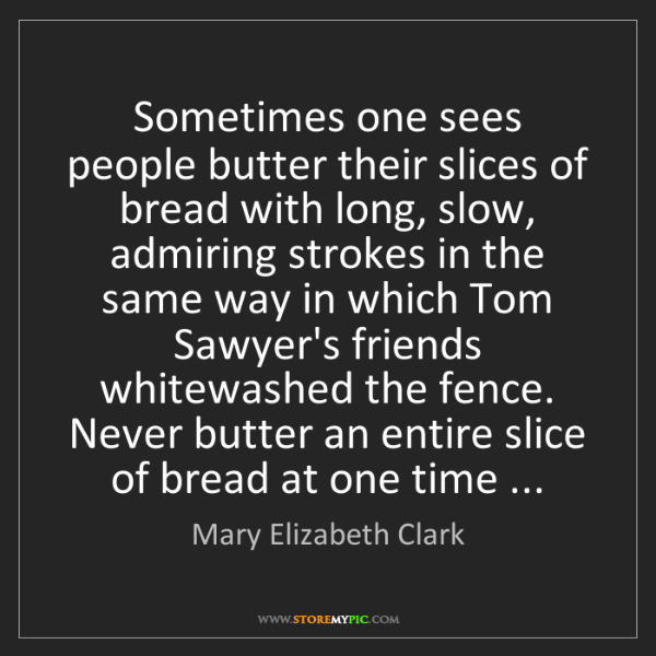 Mary Elizabeth Clark: Sometimes one sees people butter their slices of bread...