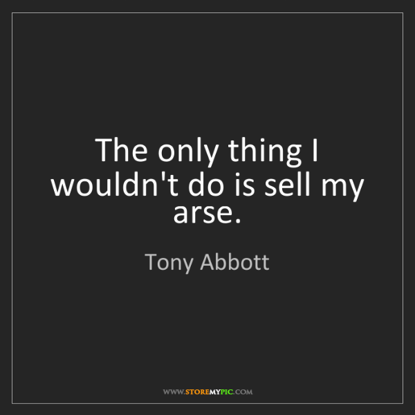 Tony Abbott: The only thing I wouldn't do is sell my arse.