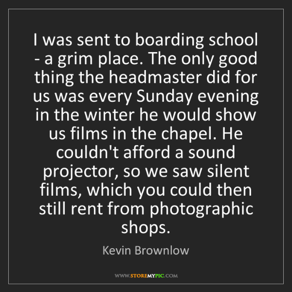 Kevin Brownlow: I was sent to boarding school - a grim place. The only...