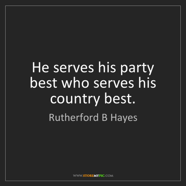 Rutherford B Hayes: He serves his party best who serves his country best.