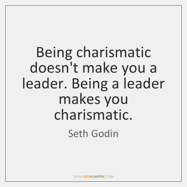 Being charismatic doesn't make you a leader. Being a leader makes you ...