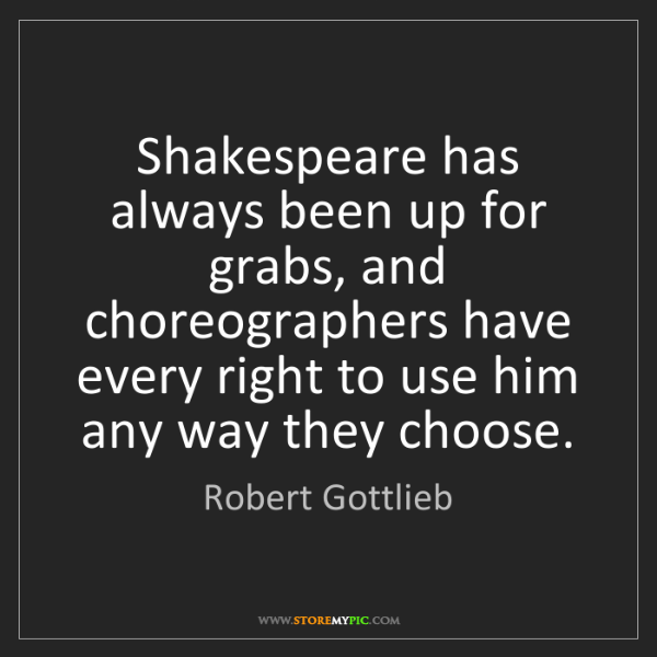 Robert Gottlieb: Shakespeare has always been up for grabs, and choreographers...