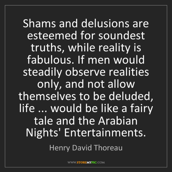 Henry David Thoreau: Shams and delusions are esteemed for soundest truths,...