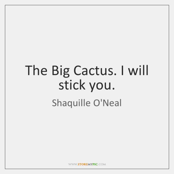 The Big Cactus. I will stick you.