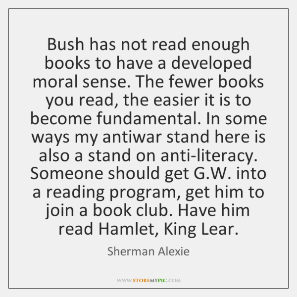 Bush has not read enough books to have a developed moral sense. ...