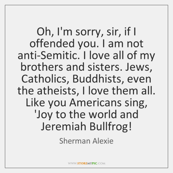 Oh, I'm sorry, sir, if I offended you. I am not anti-Semitic. ...
