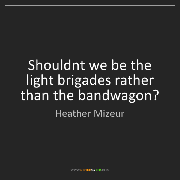Heather Mizeur: Shouldnt we be the light brigades rather than the bandwagon?