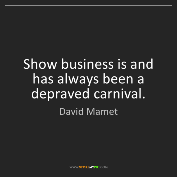David Mamet: Show business is and has always been a depraved carnival.
