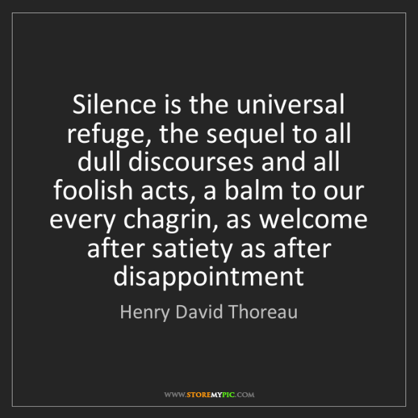Henry David Thoreau: Silence is the universal refuge, the sequel to all dull...
