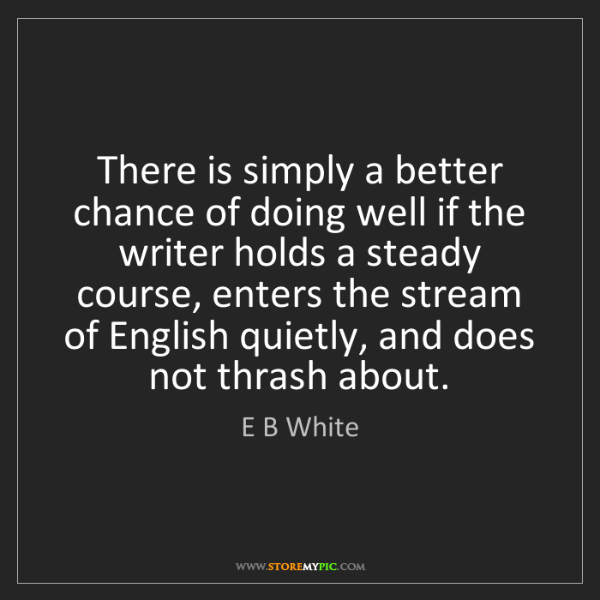 E B White: There is simply a better chance of doing well if the...