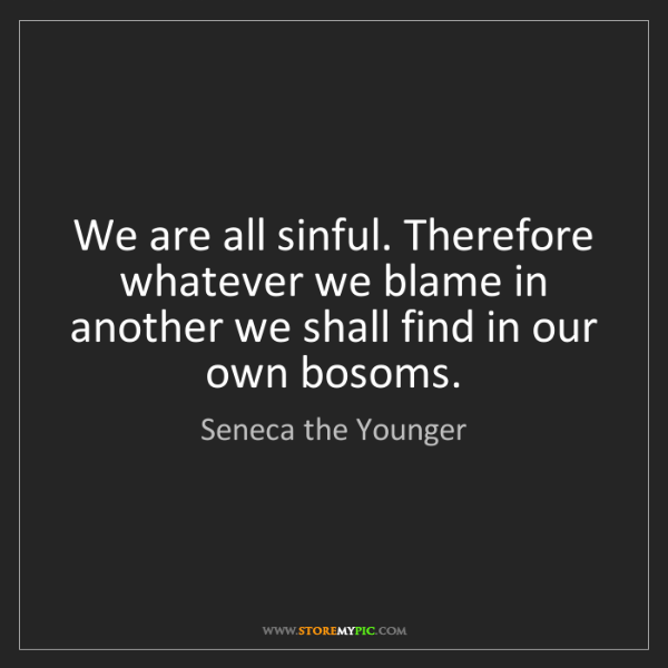 Seneca the Younger: We are all sinful. Therefore whatever we blame in another...