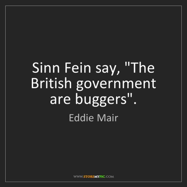 "Eddie Mair: Sinn Fein say, ""The British government are buggers""."