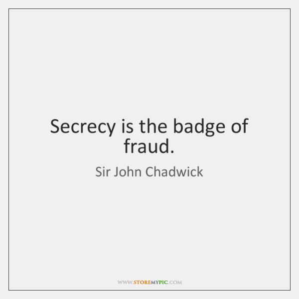 Secrecy is the badge of fraud.