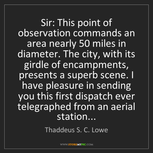 Thaddeus S. C. Lowe: Sir: This point of observation commands an area nearly...