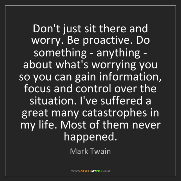 Mark Twain: Don't just sit there and worry. Be proactive. Do something...
