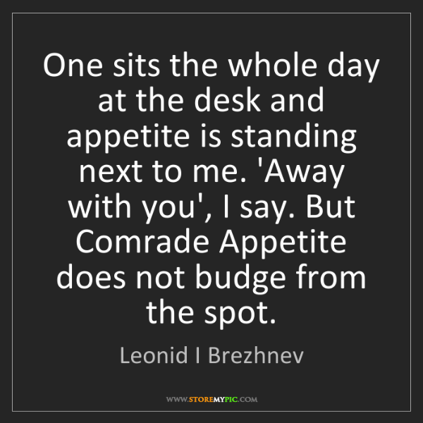 Leonid I Brezhnev: One sits the whole day at the desk and appetite is standing...