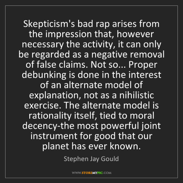 Stephen Jay Gould: Skepticism's bad rap arises from the impression that,...
