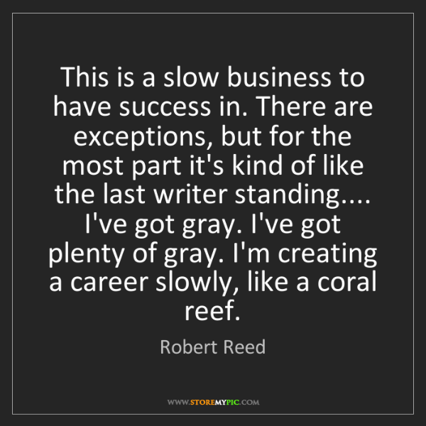 Robert Reed: This is a slow business to have success in. There are...