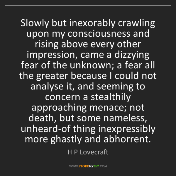 H P Lovecraft: Slowly but inexorably crawling upon my consciousness...