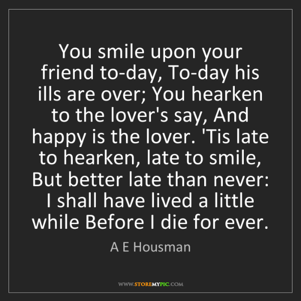 A E Housman: You smile upon your friend to-day, To-day his ills are...