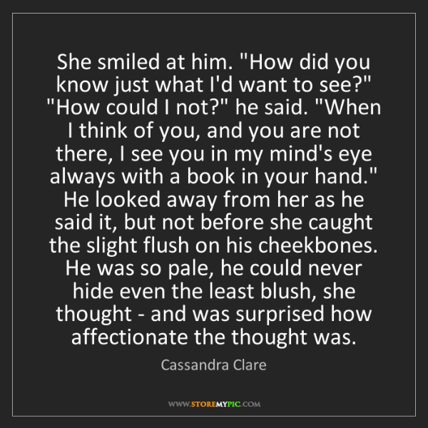 """Cassandra Clare: She smiled at him. """"How did you know just what I'd want..."""
