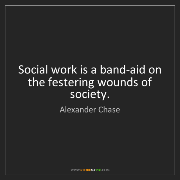 Alexander Chase: Social work is a band-aid on the festering wounds of...