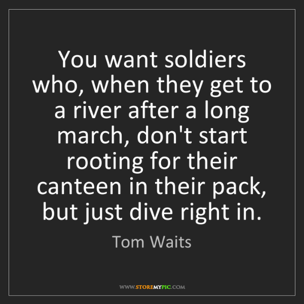 Tom Waits: You want soldiers who, when they get to a river after...